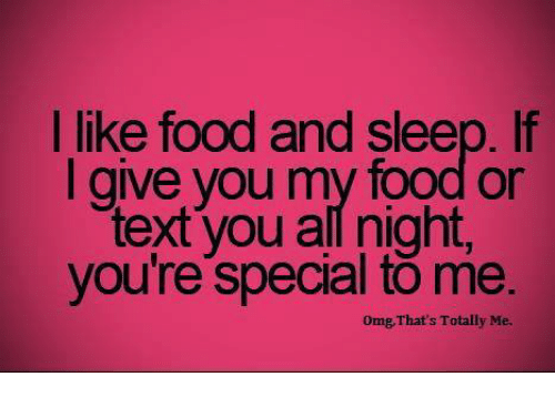 I Like Food: I like food and sleep. If  I give you my food or  text you all night  you're special to me.  Omg That's Totally Me.