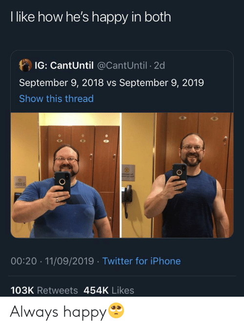 Iphone, Twitter, and Happy: I like how he's happy in both  IG: CantUntil @CantUntil 2d  September 9, 2018 vs September 9, 2019  Show this thread  00:20 11/09/2019 Twitter for iPhone  103K Retweets 454K Likes Always happy🥺