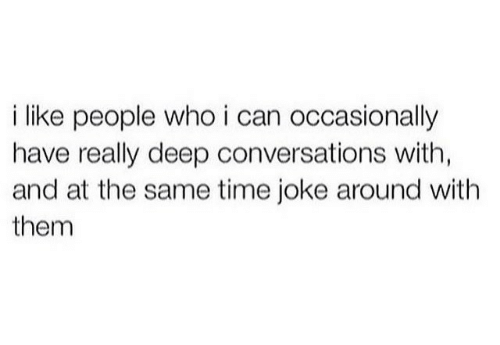 Deep Conversations: i like people who i can occasionally  have really deep conversations with,  and at the same time joke around with  them