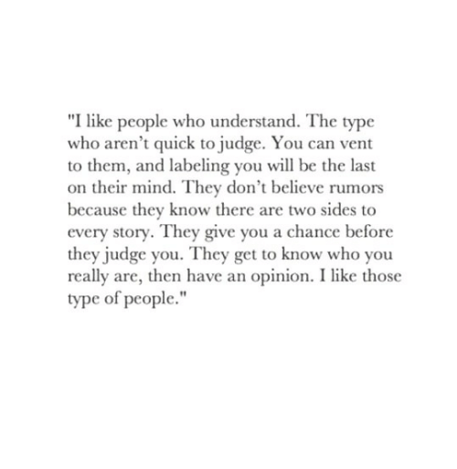 """Type Of People: """"I like people who understand. The type  who aren't quick to judge. You can vent  to them, and labeling you wil be the last  on their mind. They don't believe rumors  because they know there are two sides to  every story. They give you a chance before  they judge you. They get to know who you  really are, then have an opinion. I like those  type of people."""""""
