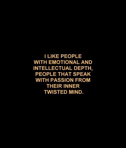 depth: I LIKE PEOPLE  WITH EMOTIONAL AND  INTELLECTUAL DEPTH,  PEOPLE THAT SPEAK  WITH PASSION FROM  THEIR INNER  TWISTED MIND
