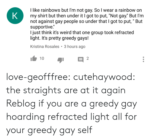 """hoarding: I like rainbows but I'm not gay. So I wear a rainbow or  my shirt but then under it I got to put, """"Not gay."""" But I'm  not against gay people so under that I got to put, """" But  supportive.""""  I just think it's weird that one group took refracted  light. It's pretty greedy gays!  Kristina Rosales 3 hours ago  110  2 love-geofffree:  cutehaywood:  the straights are at it again  Reblog if you are a greedy gay hoarding refracted light all for your greedy gay self"""