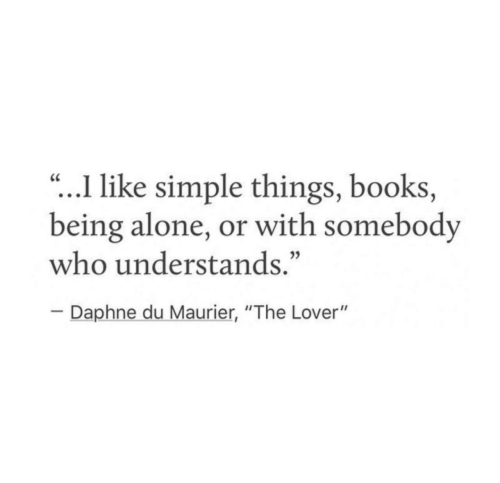 "Being Alone, Books, and Simple: .I like simple things, books,  being alone, or with somebody  who understands.""  CC  Daphne du Maurier, ""The Lover"""