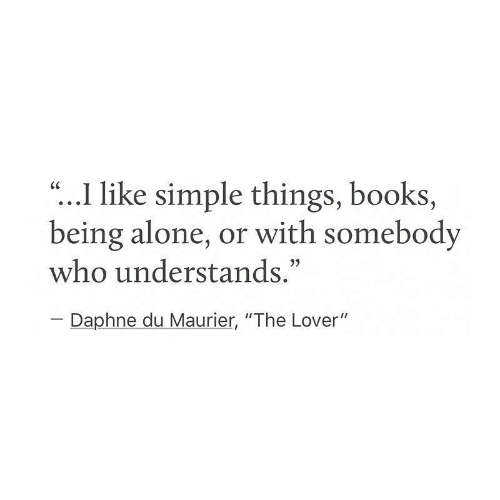 """Being Alone, Books, and Simple: """"...I like simple things, books,  being alone, or with somebody  who understands.""""  CC  Daphne du Maurier, """"The Lover"""""""