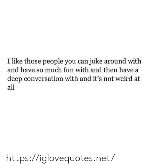 Weird, Net, and Fun: I like those people you can joke around with  and have so much fun with and then have a  deep conversation with and it's not weird at  all https://iglovequotes.net/