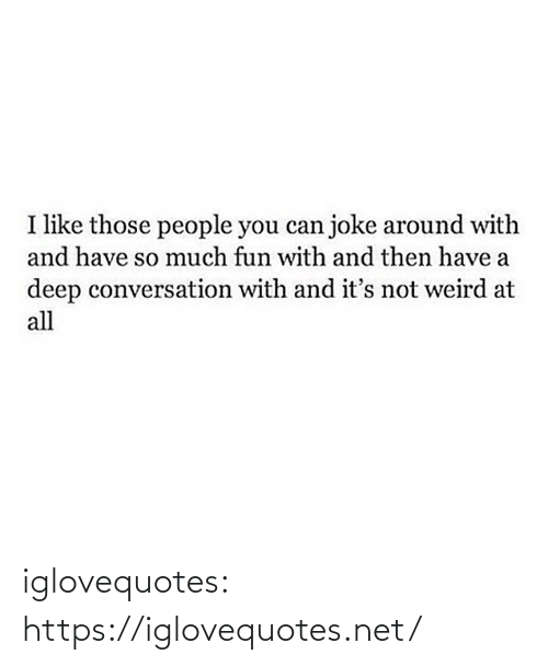 At All: I like those people you can joke around with  and have so much fun with and then have a  deep conversation with and it's not weird at  all iglovequotes:  https://iglovequotes.net/