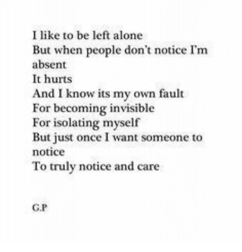 Being Alone, Once, and Own: I like to be left alone  But when people don't notice I'm  absent  It hurts  And I know its my own fault  For becoming invisible  For isolating myself  But just once I want someone to  notice  To truly notice and care  G.P