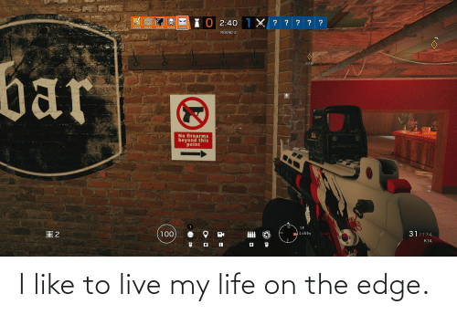 On The Edge: I like to live my life on the edge.