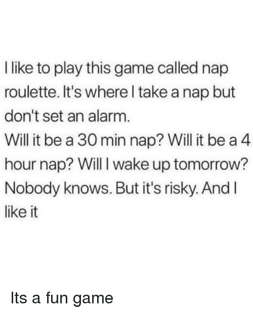 Alarm, Game, and Fun: I like to play this game called nap  roulette. It's where l take a nap but  don't set an alarm.  Will it be a 30 min nap? Will it be a 4  ur nap? Will I wake up tomorro  ho w?  Nobody knows. But it's risky. And l  like it Its a fun game