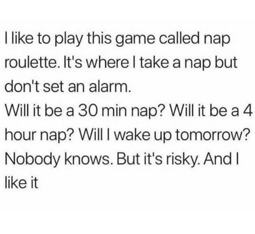 Dank, Alarm, and Game: I like to play this game called nap  roulette. It's where l take a nap but  don't set an alarm  Will it be a 30 min nap? Will it be a 4  hour nap? Will I wake up tomorrow?  Nobody knows. But it's risky. And l  like it