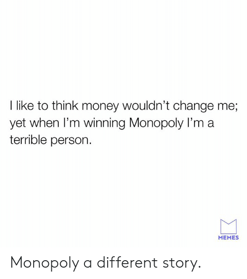 Terrible Person: I like to think money wouldn't change me;  yet when I'm winning Monopoly I'm a  terrible person.  MEMES Monopoly a different story.