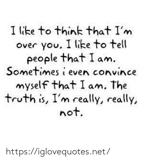Convince: I like to think that I'm  Over you, I like to tell  people that I am.  Sometimes i even convince  myself that I am, The  truth is, I'm really, really,  not. https://iglovequotes.net/
