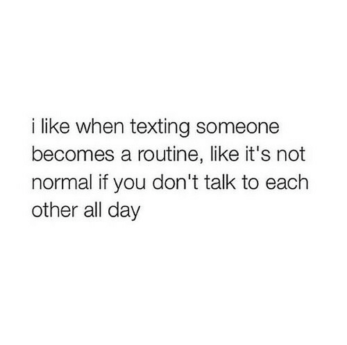 Texting, Day, and All: i like when texting someone  becomes a routine, like it's not  normal if you don't talk to each  other all day