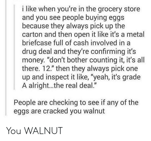 "Money, Yeah, and Cracked: i like when you're in the grocery store  and you see people buying eggs  because they always pick up the  carton and then open it like it's a metal  briefcase full of cash involved in a  drug deal and they're confirming it's  money. ""don't bother counting it, it's all  there. 12."" then they always pick one  up and inspect it like, ""yeah, it's grade  A alright...the real deal.""  People are checking to see if any of the  eggs are cracked you walnut You WALNUT"