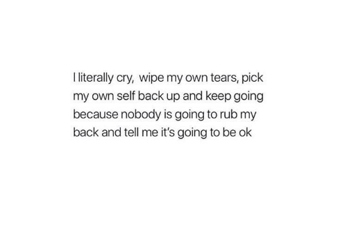 Be Ok: I literally cry, wipe my own tears, pick  my own self back up and keep going  because nobody is going to rub my  back and tell me it's going to be ok