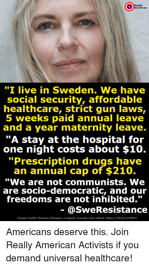 "Drugs, American, and Hospital: ""I live in Sweden. We have  social security, affordable  healthcare, Strict gun Taws,  5 weeks paid annual leave  and a year maternity leave.  ""A stay at the hospital for  one night costs about $10.  Prescription drugs have  an annual cap of $210.  ""We are not communists. We  are socio-democratic, and our  freedoms are not inhibited.""  @SweResistance  Image Credit: Pixabay Changes: cropped, resized, text added. https://bit.ly/23fyla2 Americans deserve this. Join Really American Activists if you demand universal healthcare!"