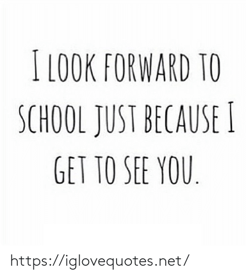 Just Because: I LOOK FORWARD TO  SCHOOL JUST BECAUSE I  GET TO SEE YOU. https://iglovequotes.net/