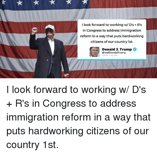 Immigration, Trump, and Working: I look forward to working w/ D's R's  in Congress to address immigration  reform in a way that puts hardworking  citizens of our country 1st.  Donald J. Trump  ? @realDonaldTrump  45 0M-5 Sep 2017 I look forward to working w/ D's + R's in Congress to address immigration reform in a way that puts hardworking citizens of our country 1st.