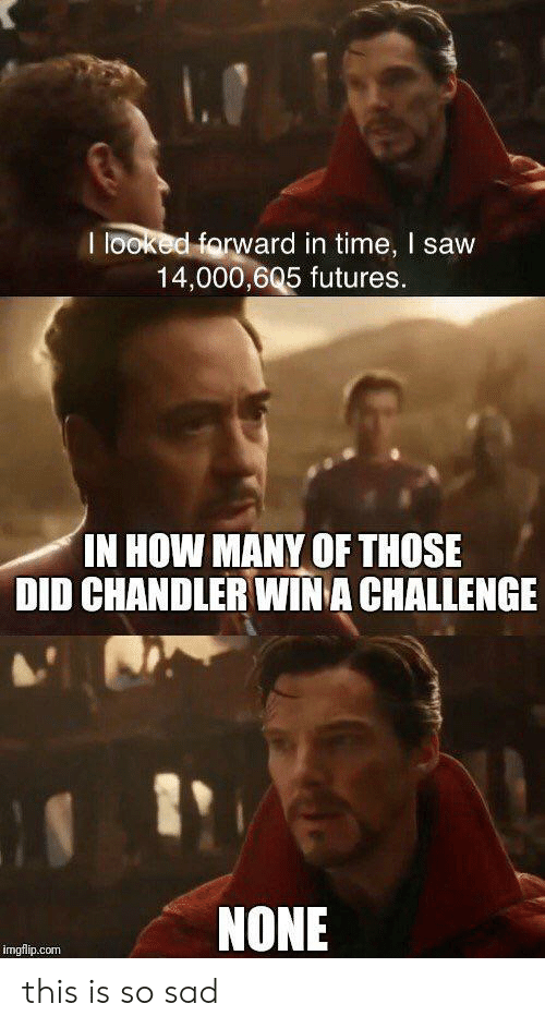 Saw, Time, and Sad: I looked forward in time, I saw  14,000,605 futures.  IN HOW MANY OF THOSE  DID CHANDLER WINA CHALLENGE  NONE  imgflip.com this is so sad