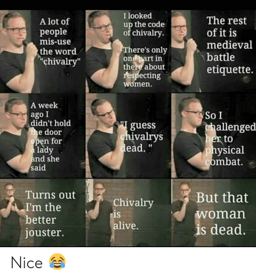 "mis: I looked  up the code  of chivalry.  The rest  of it is  A lot of  реople  mis-use  medieval  There's only  one part in  there about  respecting  women.  the word  chivalry""  battle  etiquette.  A week  ago I  didn't hold  he door  open for  a lady  and she  said  So I  challenged  her to  physical  combat.  guess  chivalrys  dead.  Turns out  But that  Chivalry  is  alive.  I'm the  better  woman  is dead.  jouster. Nice ?"