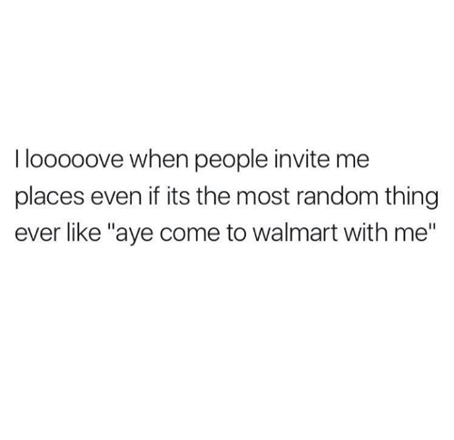 """Ayees: I looooove when people invite me  places even if its the most random thing  ever like """"aye come to walmart with me"""""""