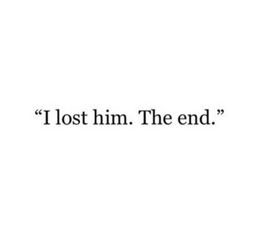 "Lost, Him, and The End: ""I lost him. The end."""