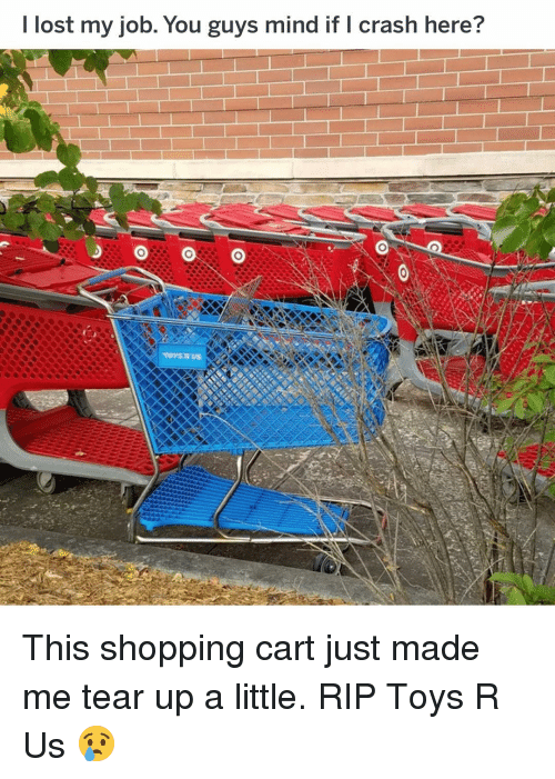 Toys R Us: I lost my job. You guys mind if I crash here? This shopping cart just made me tear up a little. RIP Toys R Us 😢
