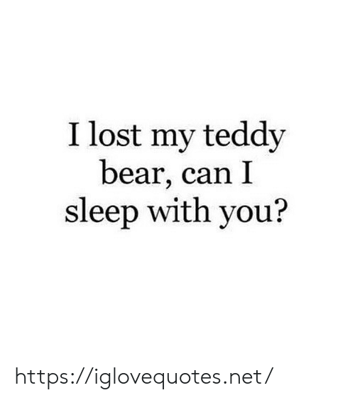 Lost, Bear, and Sleep: I lost my teddy  bear, can I  sleep with you? https://iglovequotes.net/