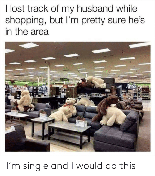 Husband: I lost track of my husband while  shopping, but I'm pretty sure he's  in the area I'm single and I would do this
