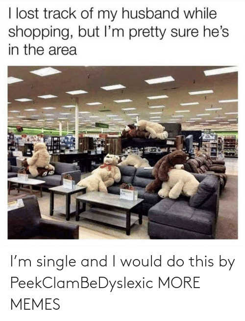 Husband: I lost track of my husband while  shopping, but I'm pretty sure he's  in the area I'm single and I would do this by PeekClamBeDyslexic MORE MEMES