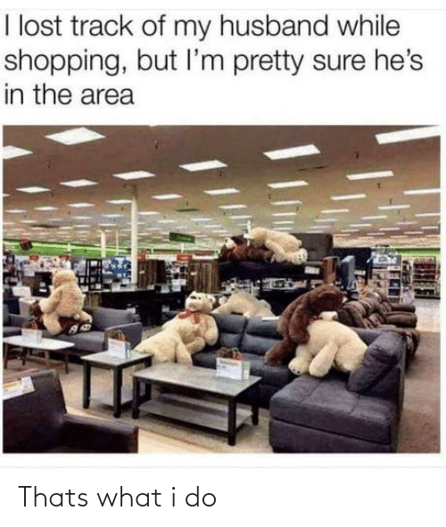 Husband: I lost track of my husband while  shopping, but l'm pretty sure he's  in the area Thats what i do
