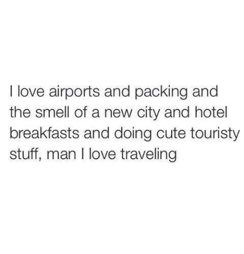 Stuff Man: I love airports and packing and  the smell of a new city and hotel  breakfasts and doing cute touristy  stuff, man I love traveling