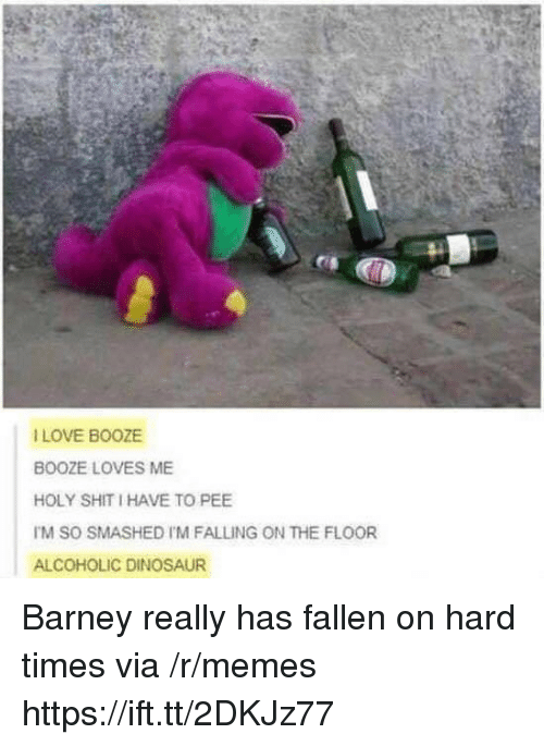 Barney: I LOVE BOOZE  BOOZE LOVES ME  HOLY SHIT I HAVE TO PEE  TM SO SMASHED I'M FALLING ON THE FLOOR  ALCOHOLIC DINOSAUR Barney really has fallen on hard times via /r/memes https://ift.tt/2DKJz77