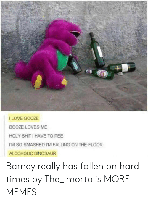 Barney: I LOVE BOOZE  BOOZE LOVES ME  HOLY SHIT I HAVE TO PEE  TM SO SMASHED I'M FALLING ON THE FLOOR  ALCOHOLIC DINOSAUR Barney really has fallen on hard times by The_Imortalis MORE MEMES
