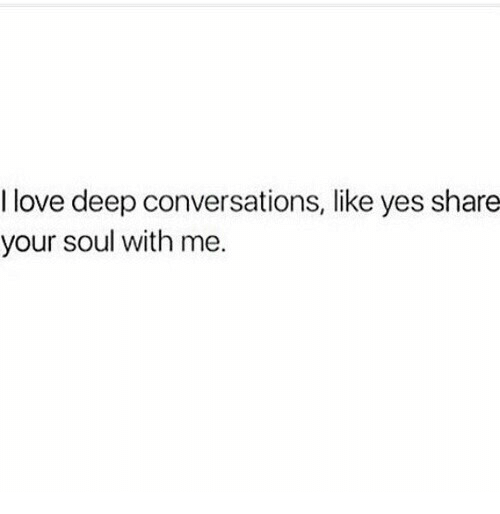 Deep Conversations: I love deep conversations, like yes share  your soul with me