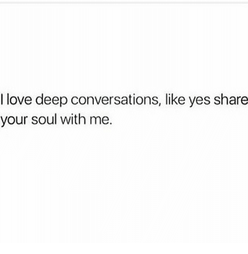 Deep Conversations: I love deep conversations, like yes share  your soul with me.