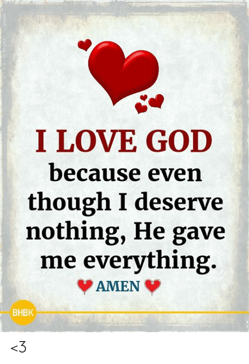 God, Love, and Memes: I LOVE GOD  because even  though I deserve  nothing, He gave  me everything.  AMEN  BHBK <3