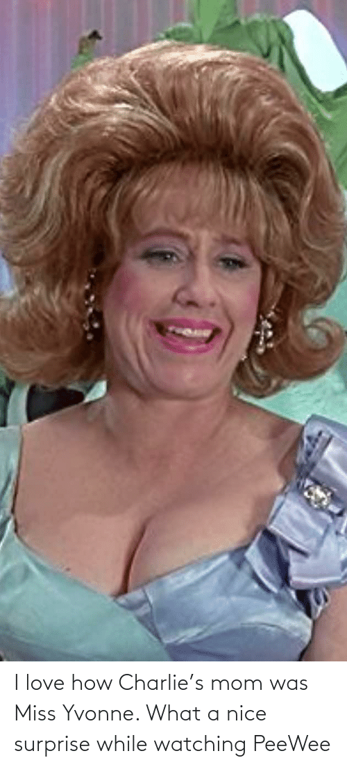Charlie: I love how Charlie's mom was Miss Yvonne. What a nice surprise while watching PeeWee