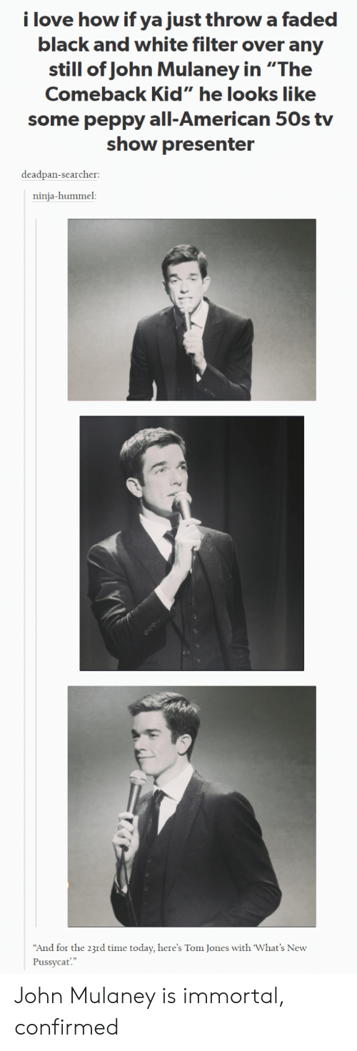 """peppy: i love how if ya just throw a faded  black and white filter over any  still of John Mulaney in """"The  Comeback Kid"""" he looks like  some peppy all-American 50s tv  show presenter  deadpan-searcher:  ninja-hummel:  And for the 23rd time today, here's Tom Jones with 'What's New  Pussycat"""" John Mulaney is immortal, confirmed"""