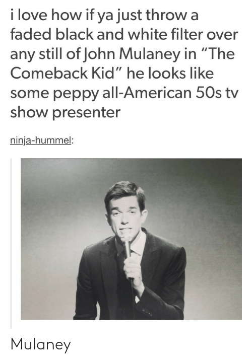 """peppy: i love how if ya just throw a  faded black and white filter over  any still of John Mulaney in """"The  Comeback Kid"""" he looks like  some peppy all-American 50s tv  show presenter  ninja-hummel: Mulaney"""