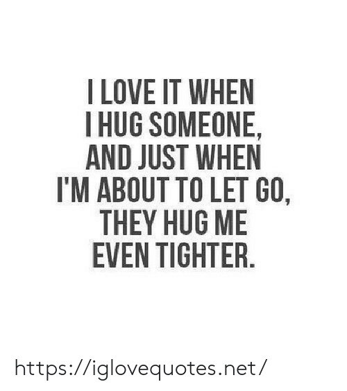 Love, Net, and They: I LOVE IT WHEN  HUG SOMEONE,  AND JUST WHEN  I'M ABOUT TO LET GO,  THEY HUG ME  EVEN TIGHTER. https://iglovequotes.net/