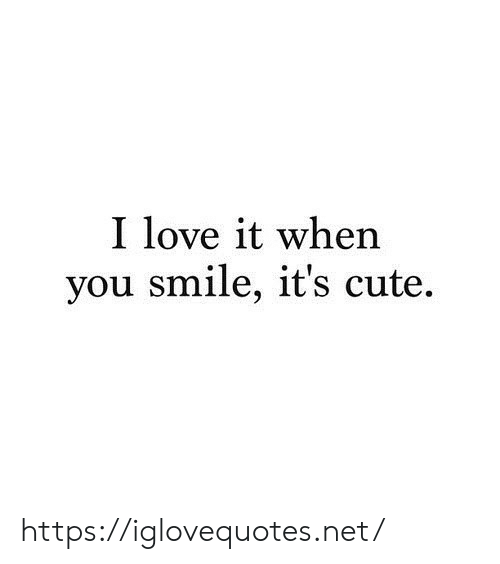 Cute, Love, and Smile: I love it when  you smile, it's cute https://iglovequotes.net/