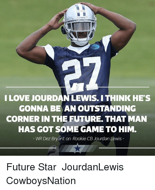 Cowboysnation: I LOVE JOURDAN LEWIS. I THINK HE'S  GONNA BE AN OUTSTANDING  CORNER IN THE FUTURE. THAT MAN  HAS GOT SOME GAME TO HIM.  WR Dez Bryvant on Rookie CB Jourdan Lewis  WR Dez Bryant on Rookie CB Future Star ✭ JourdanLewis CowboysNation