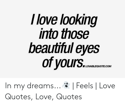 New Love Memes: I love looking  into those  beautiful eyes  of yours.c.e  LOVABLEQUOTE.COM In my dreams...👻   Feels   Love Quotes, Love, Quotes
