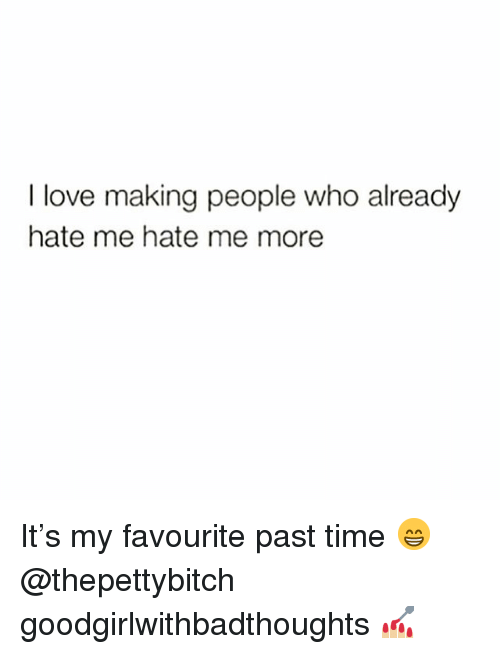 Love, Memes, and Time: I love making people who already  hate me hate me more It's my favourite past time 😁 @thepettybitch goodgirlwithbadthoughts 💅🏼