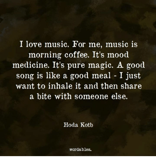 Love, Mood, and Coffee: I love muslC. for me, muSlc 1S  morning coffee. It's mood  medicine. It's pure magic. A good  song is like a good meal - I just  want to inhale it and then share  a bite with someone else.  Hoda Kotb  wordables.