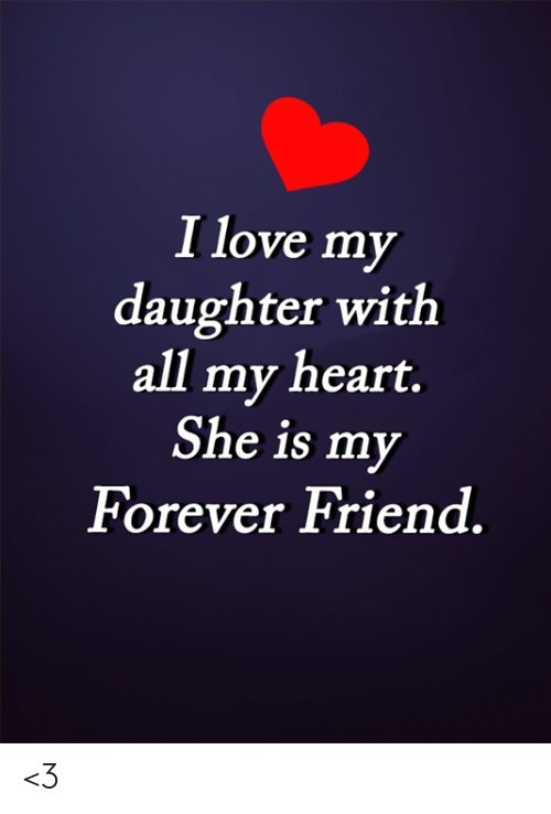 Love, Memes, and Forever: I love my  daughter with  all my heart.  She is my  Forever Friend <3