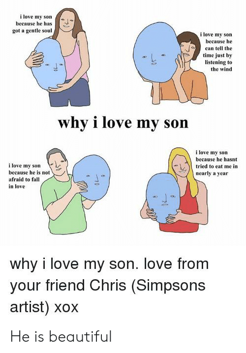 Chris Simpsons: i love my son  because he has  got a gentle soul  i love my son  because he  can tell the  time just by  listening to  the wind  why i love my  son  i love my son  because he hasnt  i love my son  because he is not  tried to eat me in  nearly a year  afraid to fall  in love  why i love my son. love from  your friend Chris (Simpsons  artist) xox He is beautiful