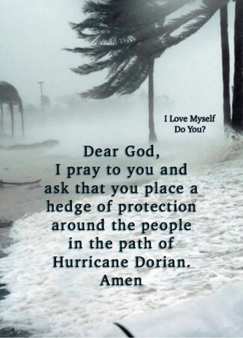 God, Love, and Memes: I Love Myself  Do You?  Dear God,  I pray to you and  ask that you place  hedge of protection  around the people  in the path of  a  Hurricane Dorian.  Amen