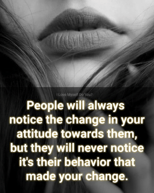 Love, Memes, and Attitude: I Love Myself Do You?  People will always  notice the change in your  attitude towards them,  but they will never notice  it's their behavior that  made your change.